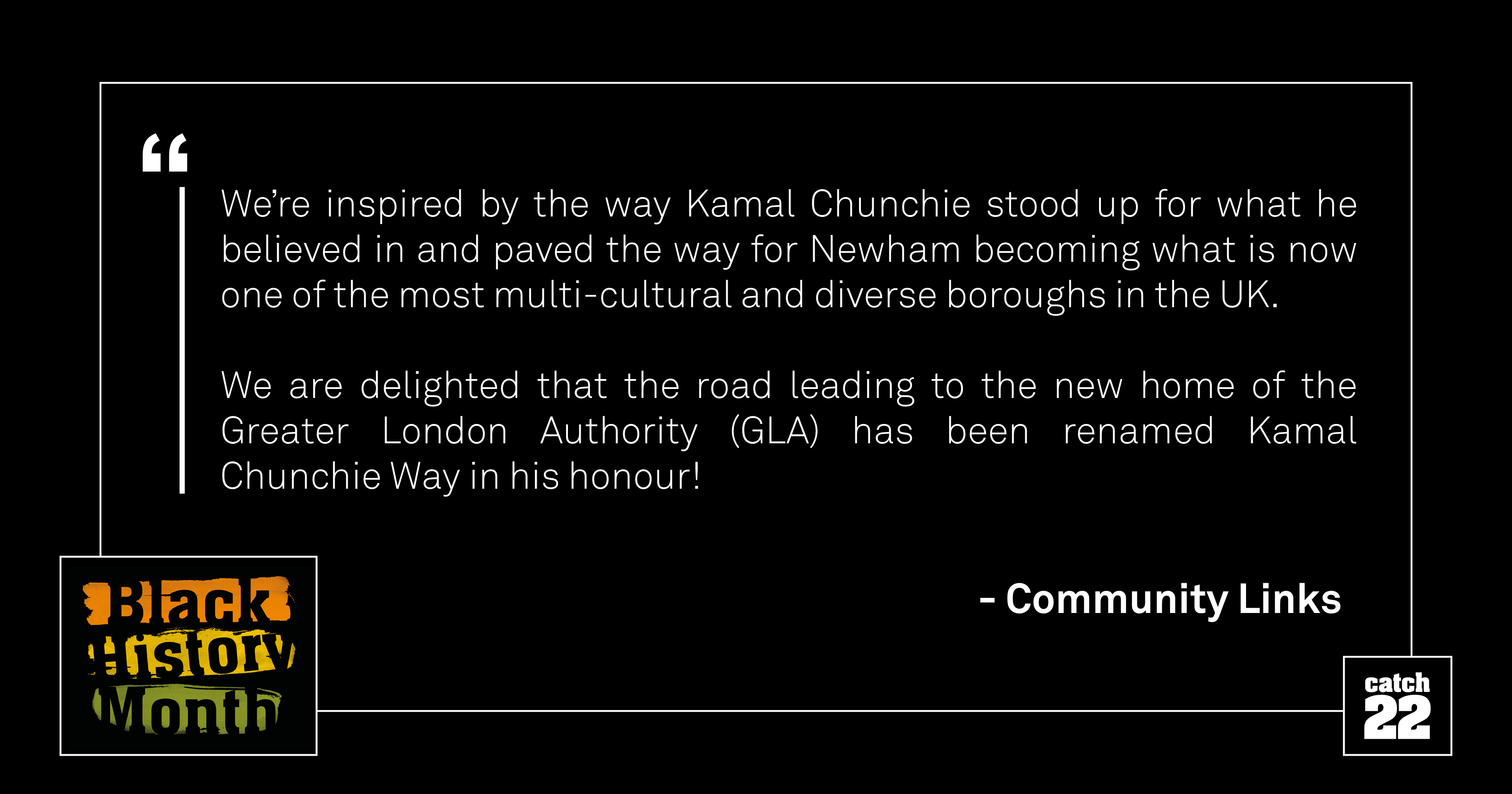 We're inspired by the way Kamal Chunchie stood up for what he believed in and paved the way for Newham becoming what is now one of the most multi-cultural and diverse boroughs in the UK. We are delighted that the road leading to the new home of the Greater London Authority (GLA) has been renamed Kamal Chunchie Way in his honour!