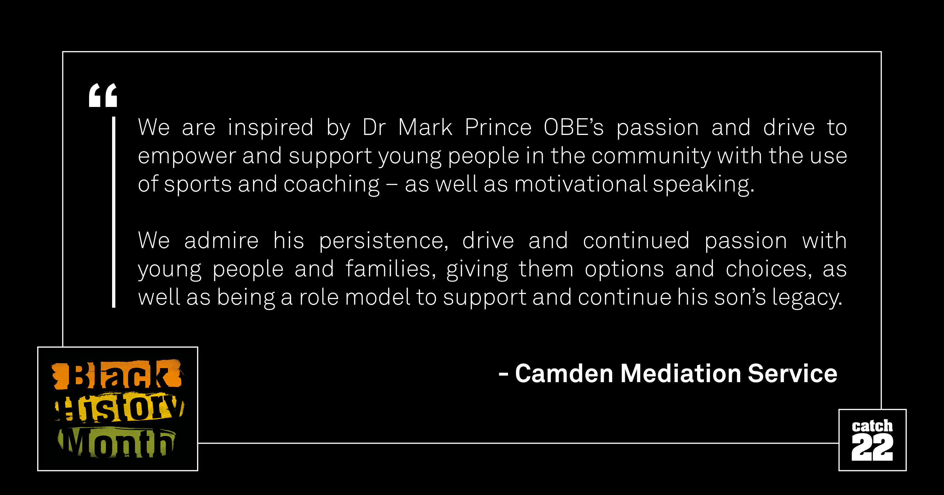 We are inspired by Dr Mark Prince OBE's passion and drive to empower and support young people in the community with the use of sports and coaching – as well as motivational speaking. We admire his persistence, drive and continued passion with young people and families, giving them options and choices, as well as being a role model to support and continue his son's legacy.