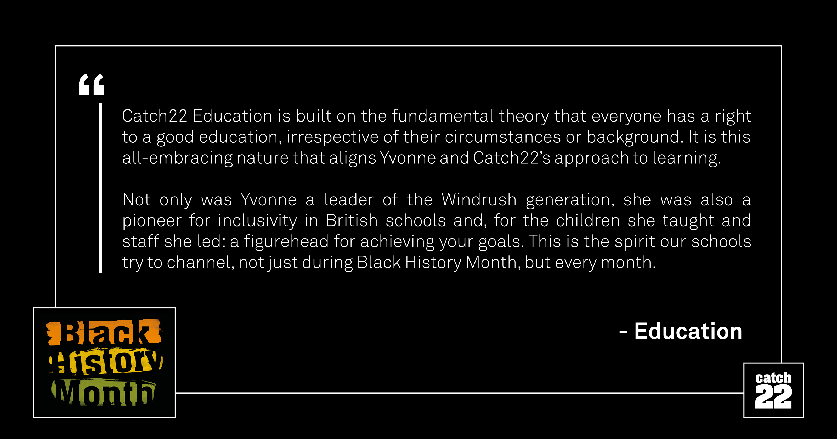Catch22 Education is built on the fundamental theory that everyone has a right to a good education, irrespective of their circumstances or background. It is this all-embracing nature that aligns Yvonne and Catch22's approach to learning. Not only was Yvonne a leader of the Windrush generation, she was also a pioneer for inclusivity in British schools and, for the children she taught and staff she led, a figurehead for achieving your goals. This is the spirit our schools try to channel, not just during Black History Month, but every month.